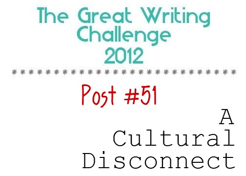 Post #51: A Cultural Disconnect.